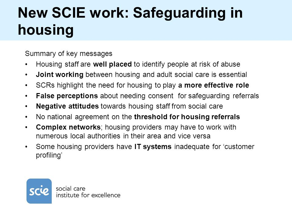 New SCIE work: Safeguarding in housing Summary of key messages Housing staff are well placed to identify people at risk of abuse Joint working between
