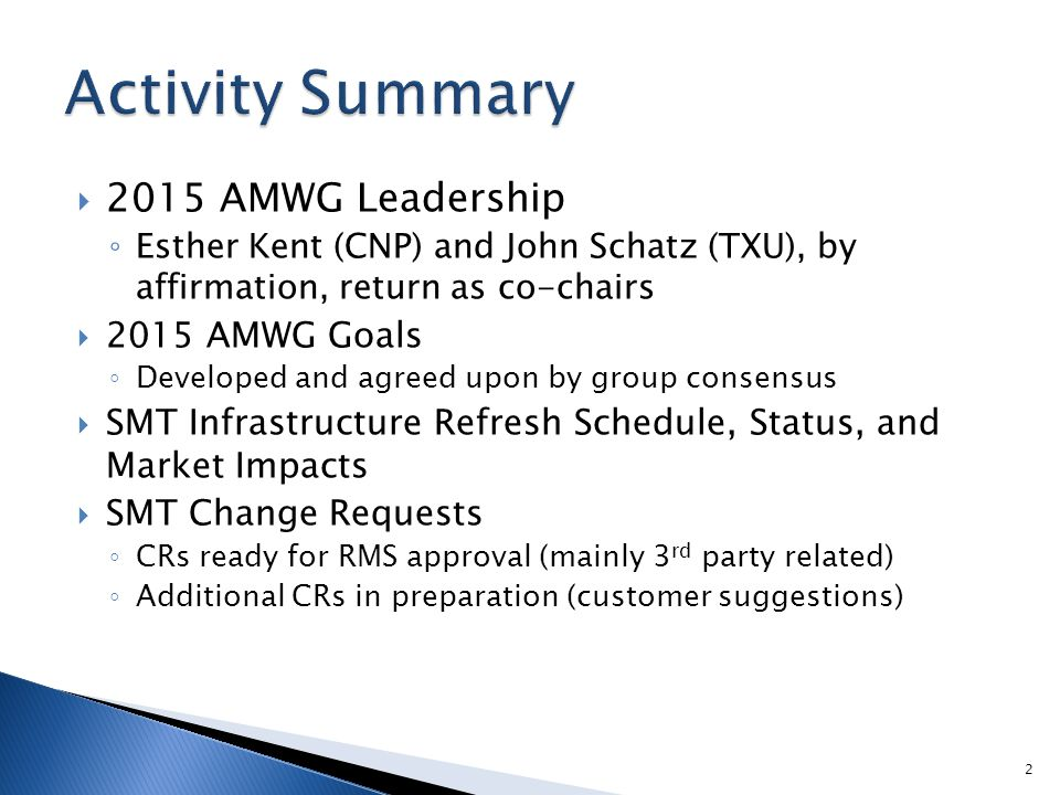  2015 AMWG Leadership ◦ Esther Kent (CNP) and John Schatz (TXU), by affirmation, return as co-chairs  2015 AMWG Goals ◦ Developed and agreed upon by group consensus  SMT Infrastructure Refresh Schedule, Status, and Market Impacts  SMT Change Requests ◦ CRs ready for RMS approval (mainly 3 rd party related) ◦ Additional CRs in preparation (customer suggestions) 2