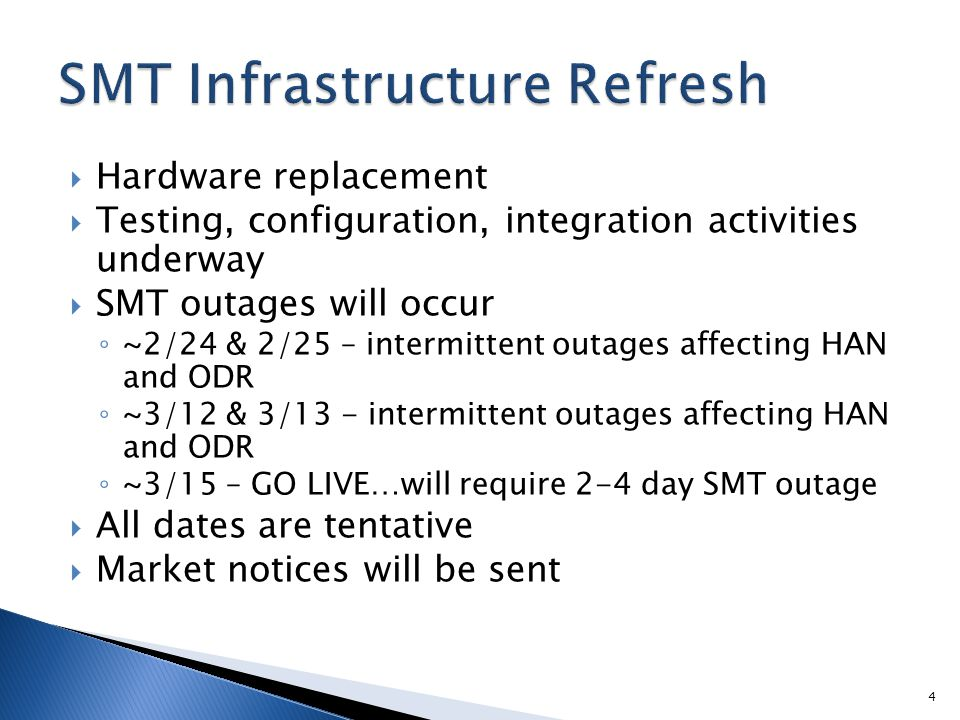  Hardware replacement  Testing, configuration, integration activities underway  SMT outages will occur ◦ ~2/24 & 2/25 – intermittent outages affecting HAN and ODR ◦ ~3/12 & 3/13 - intermittent outages affecting HAN and ODR ◦ ~3/15 – GO LIVE…will require 2-4 day SMT outage  All dates are tentative  Market notices will be sent 4