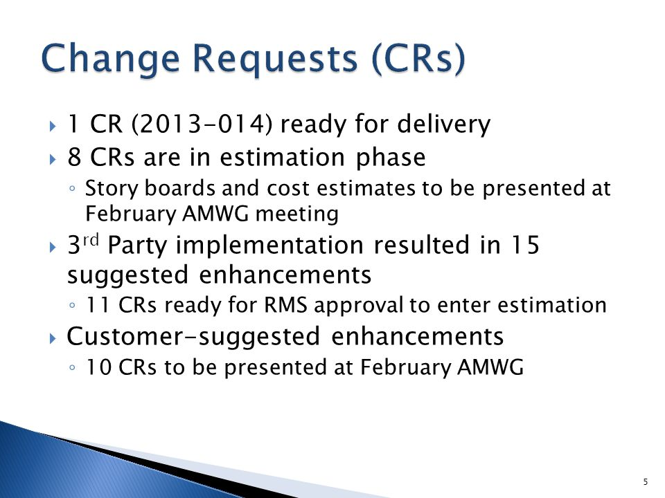  1 CR (2013-014) ready for delivery  8 CRs are in estimation phase ◦ Story boards and cost estimates to be presented at February AMWG meeting  3 rd Party implementation resulted in 15 suggested enhancements ◦ 11 CRs ready for RMS approval to enter estimation  Customer-suggested enhancements ◦ 10 CRs to be presented at February AMWG 5