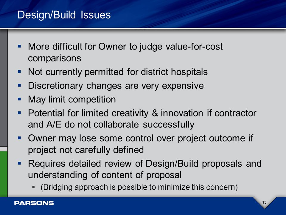 Design/Build Issues  More difficult for Owner to judge value-for-cost comparisons  Not currently permitted for district hospitals  Discretionary changes are very expensive  May limit competition  Potential for limited creativity & innovation if contractor and A/E do not collaborate successfully  Owner may lose some control over project outcome if project not carefully defined  Requires detailed review of Design/Build proposals and understanding of content of proposal  (Bridging approach is possible to minimize this concern) 15