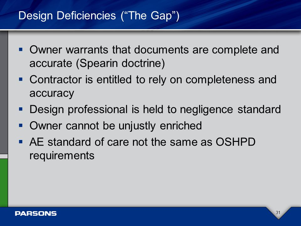 Design Deficiencies ( The Gap )  Owner warrants that documents are complete and accurate (Spearin doctrine)  Contractor is entitled to rely on completeness and accuracy  Design professional is held to negligence standard  Owner cannot be unjustly enriched  AE standard of care not the same as OSHPD requirements 31