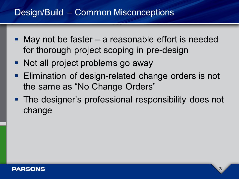 Design/Build – Common Misconceptions  May not be faster – a reasonable effort is needed for thorough project scoping in pre-design  Not all project problems go away  Elimination of design-related change orders is not the same as No Change Orders  The designer's professional responsibility does not change 38