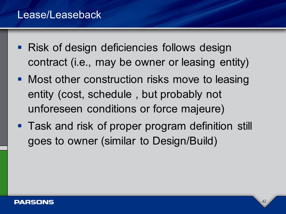 Lease/Leaseback  Risk of design deficiencies follows design contract (i.e., may be owner or leasing entity)  Most other construction risks move to leasing entity (cost, schedule, but probably not unforeseen conditions or force majeure)  Task and risk of proper program definition still goes to owner (similar to Design/Build) 42
