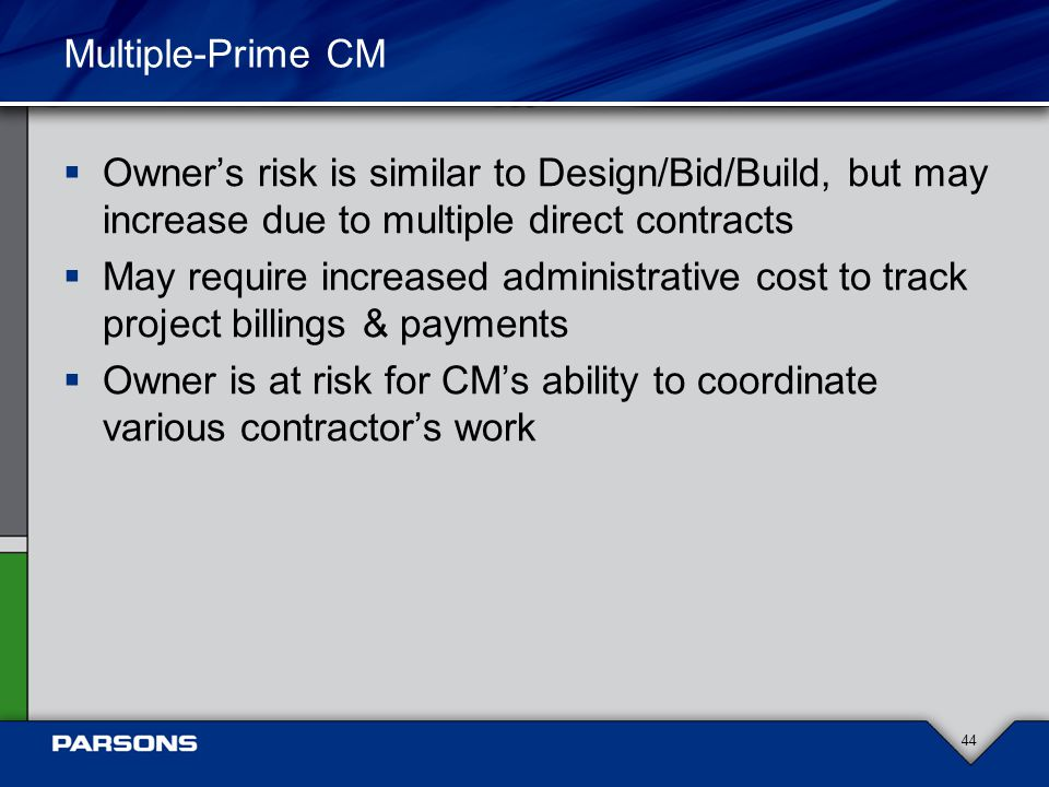 Multiple-Prime CM  Owner's risk is similar to Design/Bid/Build, but may increase due to multiple direct contracts  May require increased administrative cost to track project billings & payments  Owner is at risk for CM's ability to coordinate various contractor's work 44