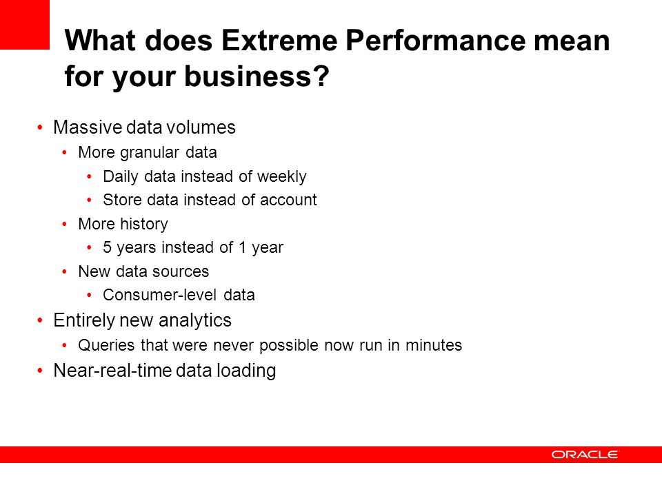 What does Extreme Performance mean for your business? Massive data volumes More granular data Daily data instead of weekly Store data instead of accou