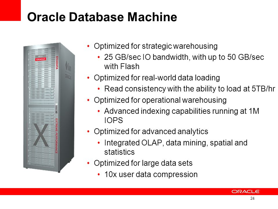 Oracle Database Machine Optimized for strategic warehousing 25 GB/sec IO bandwidth, with up to 50 GB/sec with Flash Optimized for real-world data load