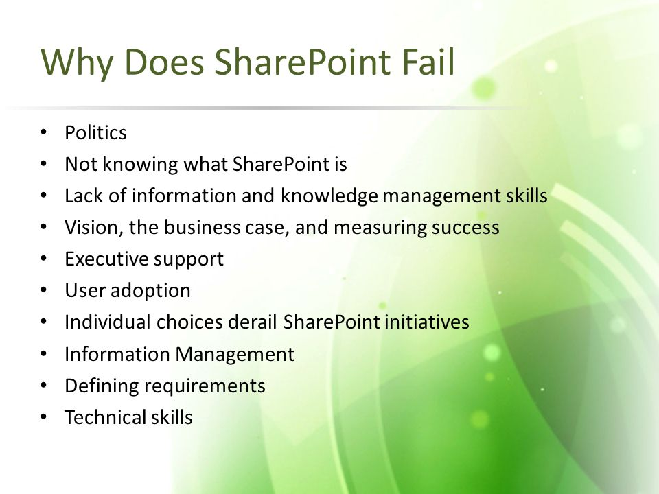 Why Does SharePoint Fail Politics Not knowing what SharePoint is Lack of information and knowledge management skills Vision, the business case, and me