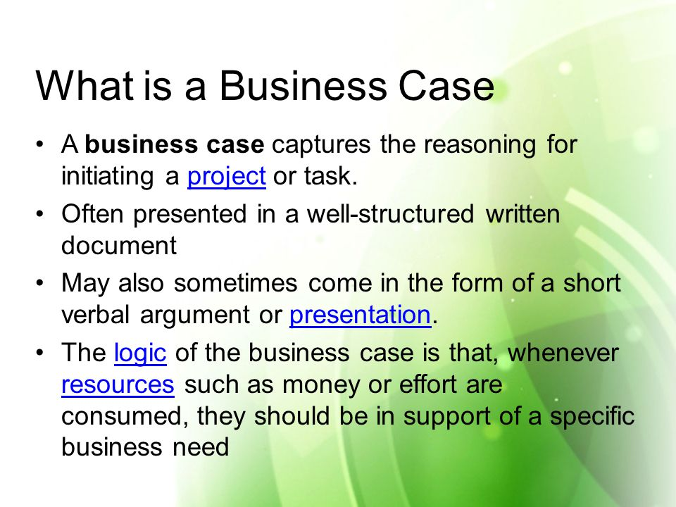 What is a Business Case A business case captures the reasoning for initiating a project or task.project Often presented in a well-structured written document May also sometimes come in the form of a short verbal argument or presentation.presentation The logic of the business case is that, whenever resources such as money or effort are consumed, they should be in support of a specific business needlogic resources