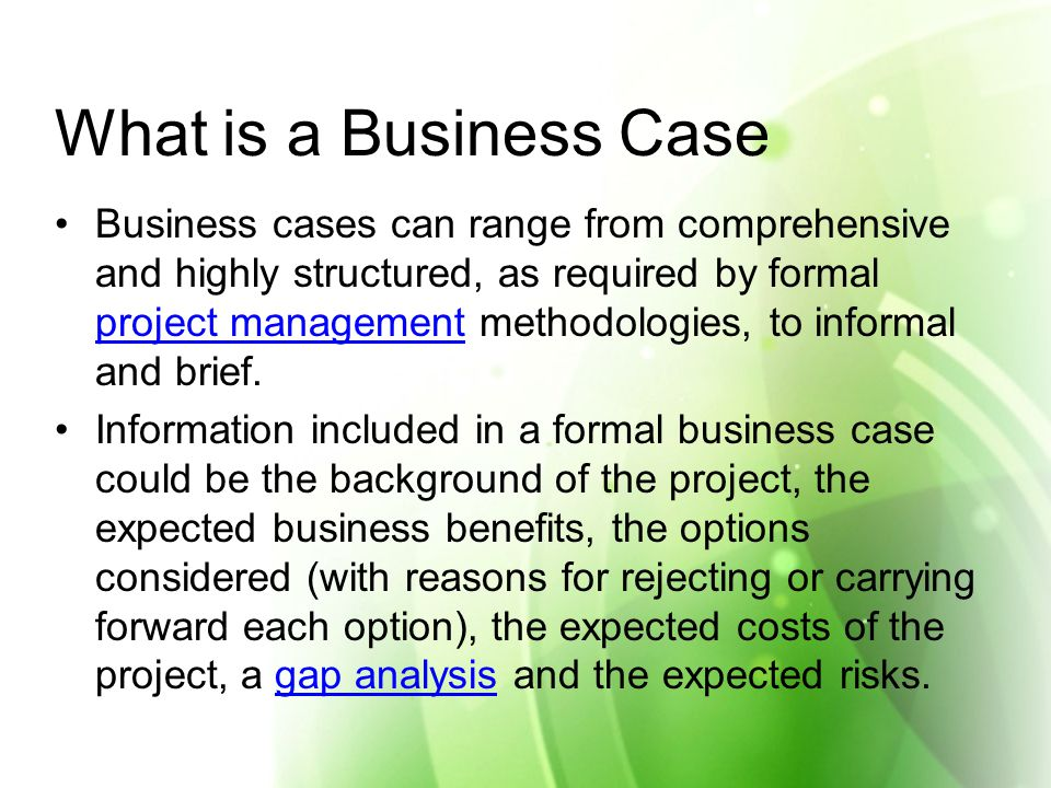 What is a Business Case Business cases can range from comprehensive and highly structured, as required by formal project management methodologies, to informal and brief.