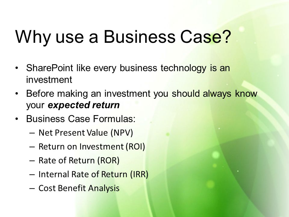 Why use a Business Case? SharePoint like every business technology is an investment Before making an investment you should always know your expected r