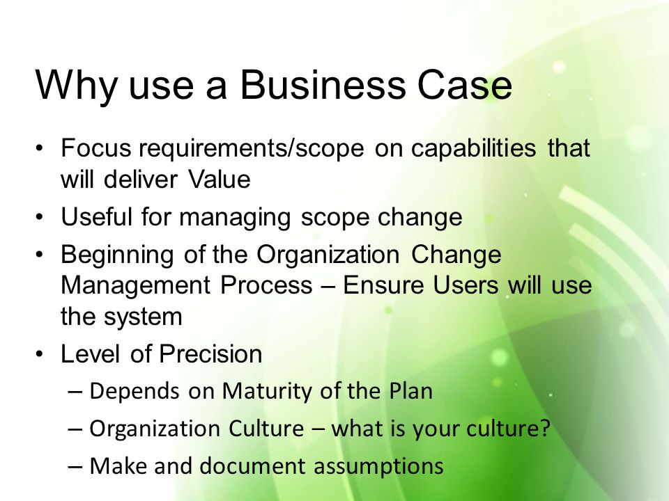 Why use a Business Case Focus requirements/scope on capabilities that will deliver Value Useful for managing scope change Beginning of the Organization Change Management Process – Ensure Users will use the system Level of Precision – Depends on Maturity of the Plan – Organization Culture – what is your culture.