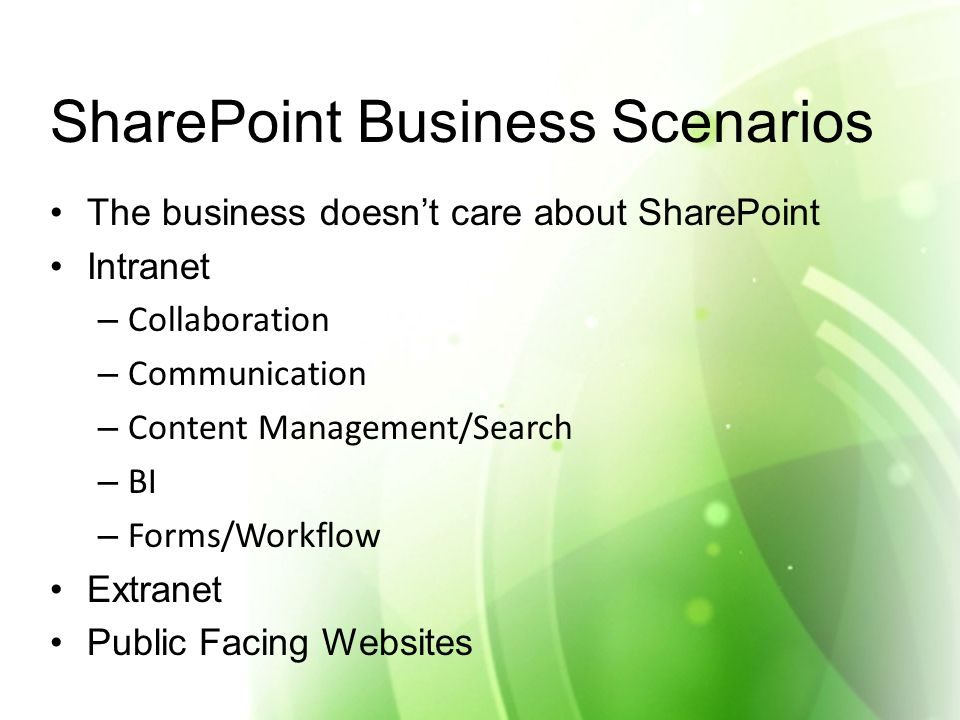 SharePoint Business Scenarios The business doesn't care about SharePoint Intranet – Collaboration – Communication – Content Management/Search – BI – Forms/Workflow Extranet Public Facing Websites