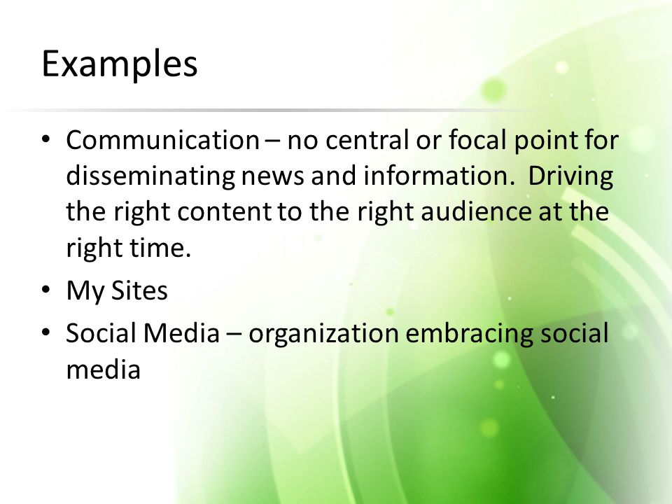 Examples Communication – no central or focal point for disseminating news and information. Driving the right content to the right audience at the righ