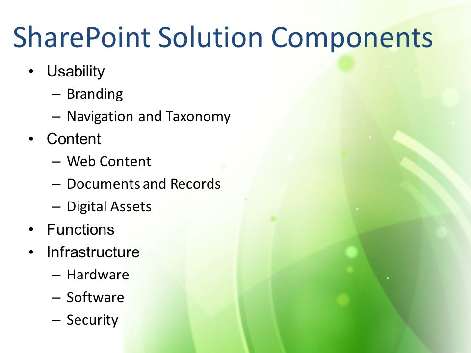 SharePoint Solution Components Usability – Branding – Navigation and Taxonomy Content – Web Content – Documents and Records – Digital Assets Functions Infrastructure – Hardware – Software – Security