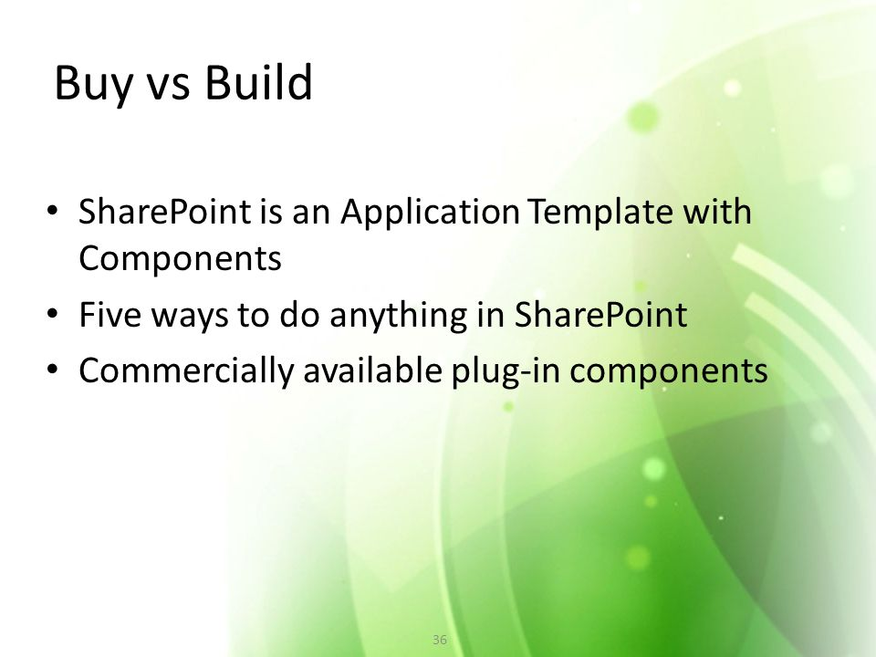 Buy vs Build SharePoint is an Application Template with Components Five ways to do anything in SharePoint Commercially available plug-in components 36