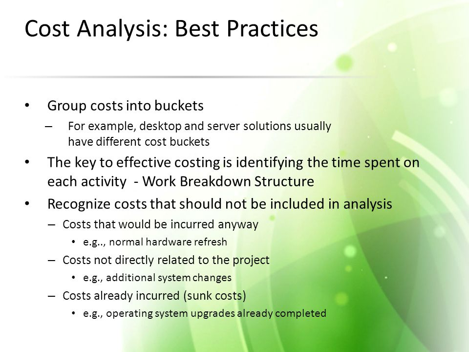 Cost Analysis: Best Practices Group costs into buckets – For example, desktop and server solutions usually have different cost buckets The key to effective costing is identifying the time spent on each activity - Work Breakdown Structure Recognize costs that should not be included in analysis – Costs that would be incurred anyway e.g.., normal hardware refresh – Costs not directly related to the project e.g., additional system changes – Costs already incurred (sunk costs) e.g., operating system upgrades already completed
