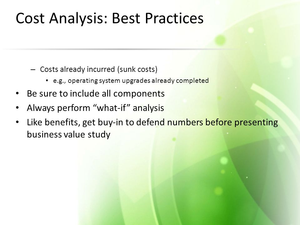 Cost Analysis: Best Practices – Costs already incurred (sunk costs) e.g., operating system upgrades already completed Be sure to include all components Always perform what-if analysis Like benefits, get buy-in to defend numbers before presenting business value study