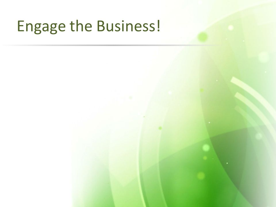Engage the Business!