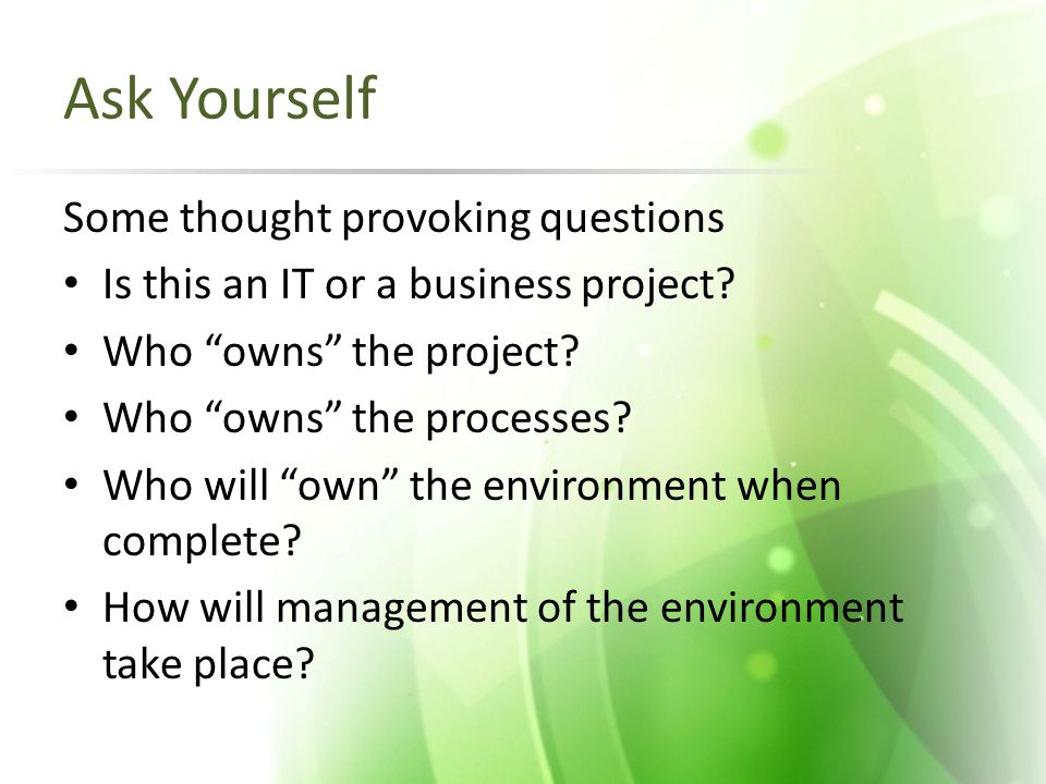 """Ask Yourself Some thought provoking questions Is this an IT or a business project? Who """"owns"""" the project? Who """"owns"""" the processes? Who will """"own"""" th"""