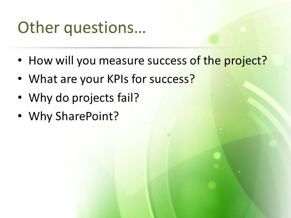 Other questions… How will you measure success of the project? What are your KPIs for success? Why do projects fail? Why SharePoint?