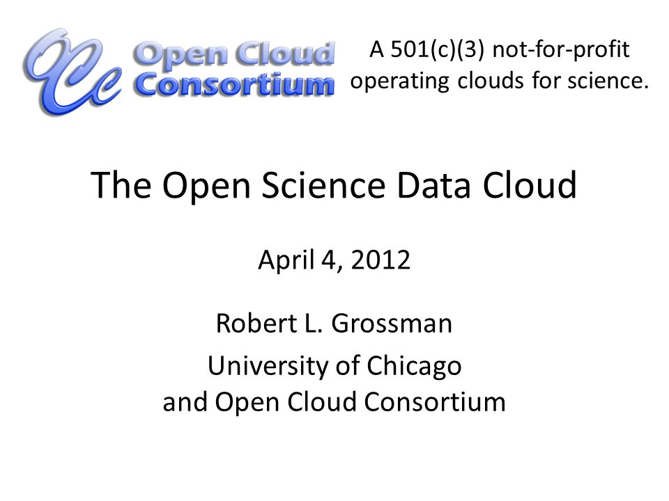 The Open Science Data Cloud Robert L. Grossman University of Chicago and Open Cloud Consortium April 4, 2012 A 501(c)(3) not-for-profit operating clou