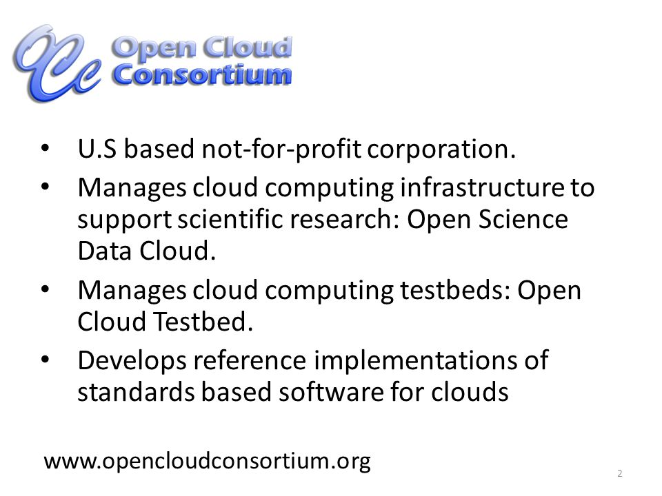 2 www.opencloudconsortium.org U.S based not-for-profit corporation. Manages cloud computing infrastructure to support scientific research: Open Scienc