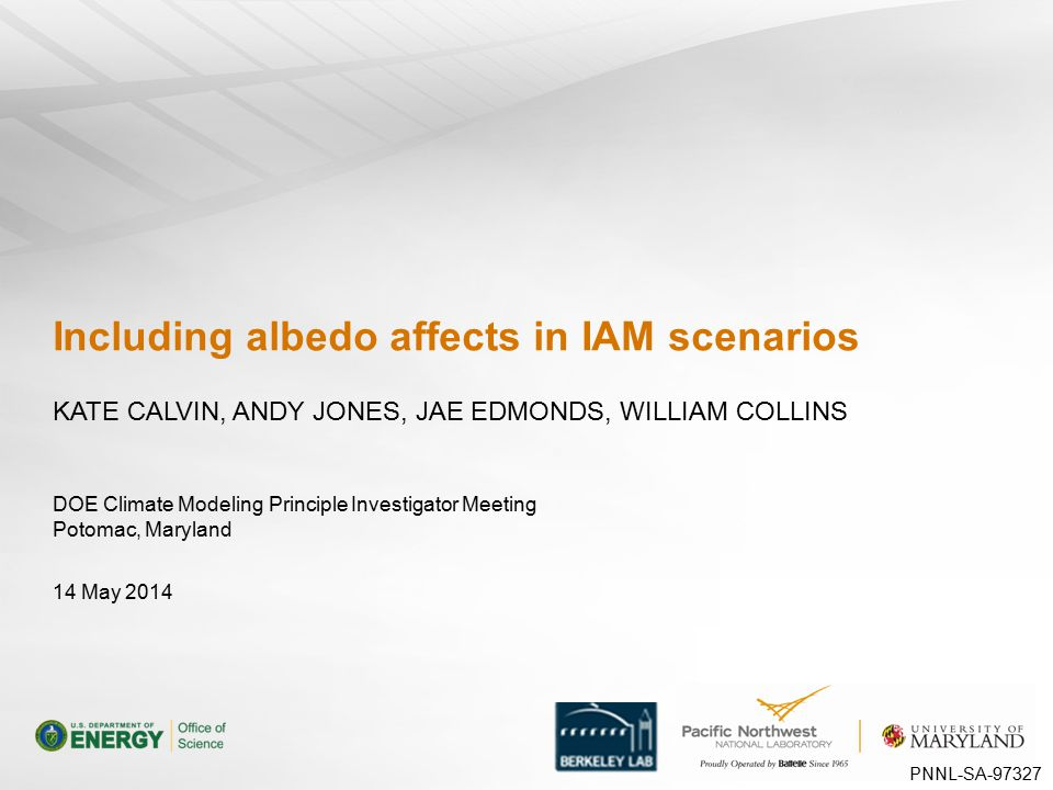 DOE Climate Modeling Principle Investigator Meeting Potomac, Maryland Including albedo affects in IAM scenarios KATE CALVIN, ANDY JONES, JAE EDMONDS, WILLIAM COLLINS 14 May 2014 PNNL-SA-97327