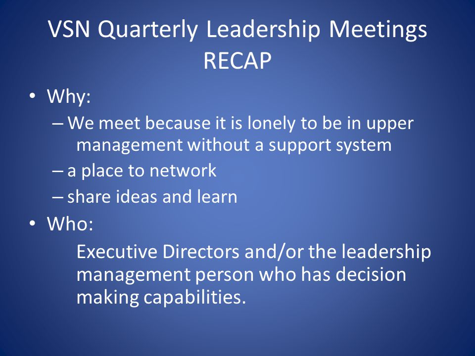 VSN Quarterly Leadership Meetings RECAP Why: – We meet because it is lonely to be in upper management without a support system – a place to network – share ideas and learn Who: Executive Directors and/or the leadership management person who has decision making capabilities.