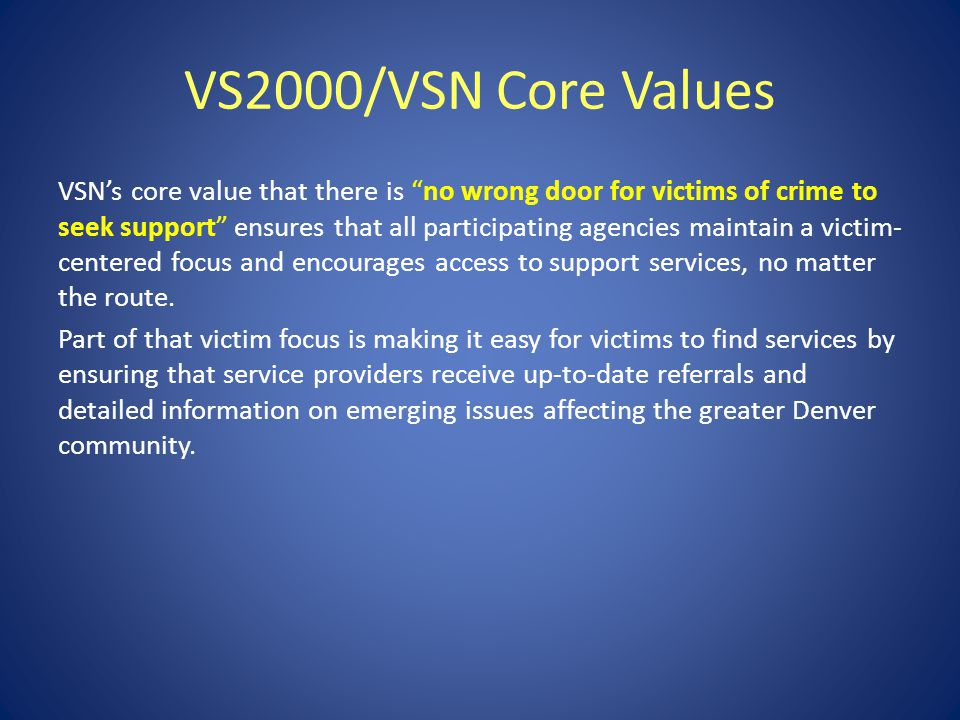 VS2000/VSN Core Values VSN's core value that there is no wrong door for victims of crime to seek support ensures that all participating agencies maintain a victim- centered focus and encourages access to support services, no matter the route.