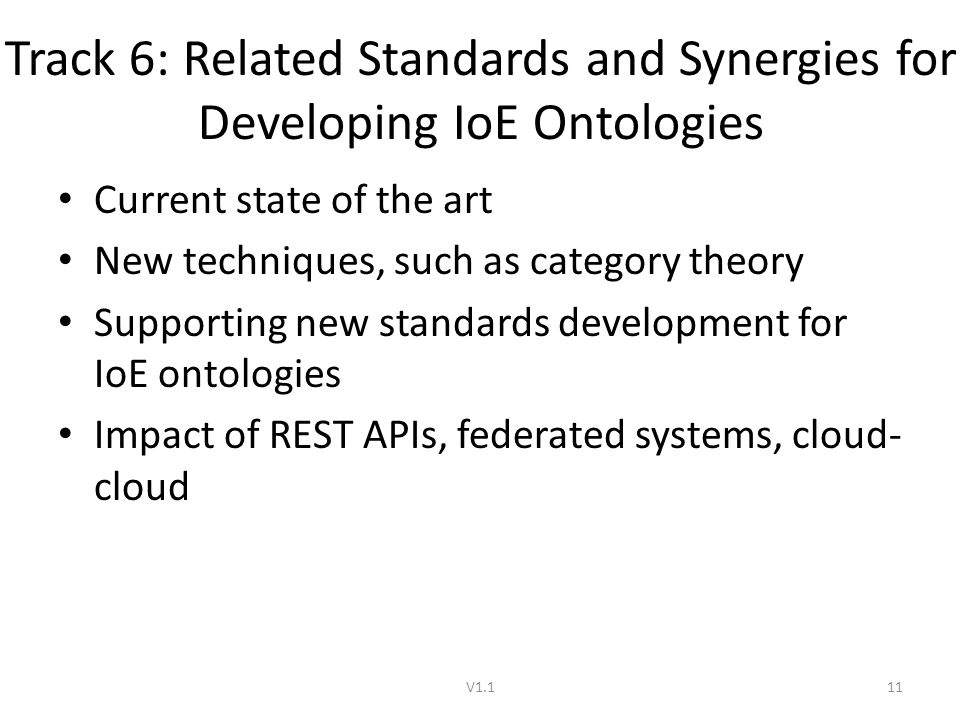 Track 6: Related Standards and Synergies for Developing IoE Ontologies Current state of the art New techniques, such as category theory Supporting new standards development for IoE ontologies Impact of REST APIs, federated systems, cloud- cloud V1.111