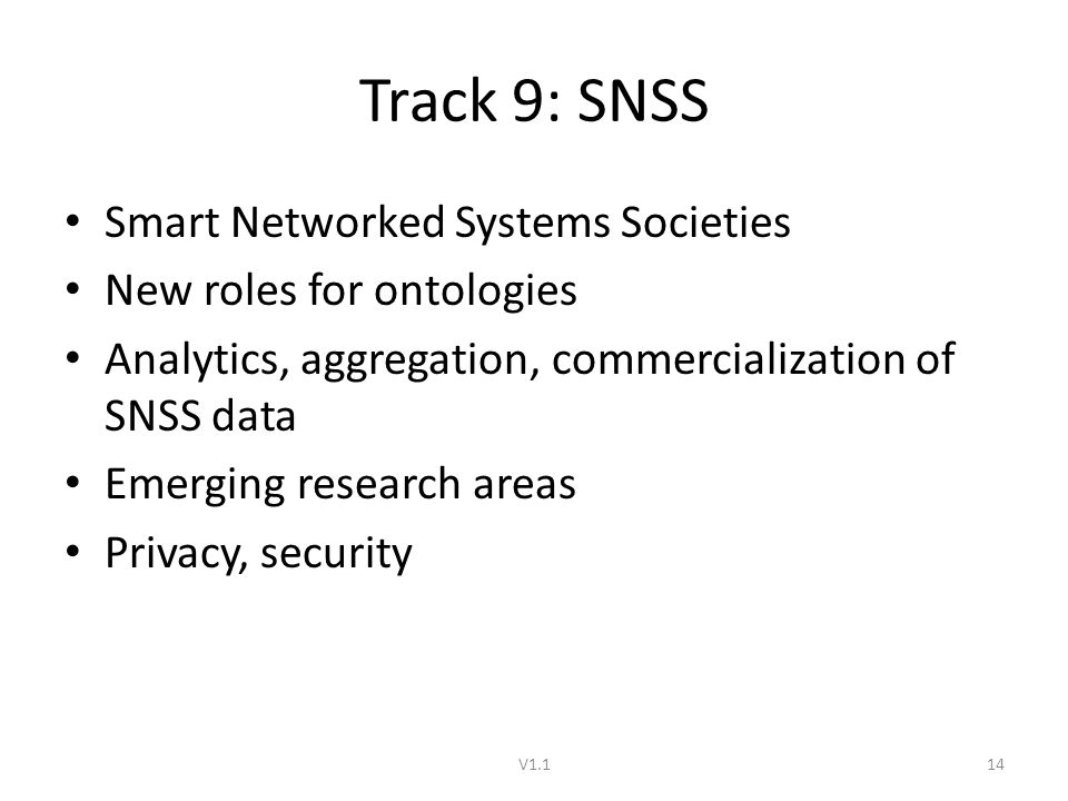 Track 9: SNSS Smart Networked Systems Societies New roles for ontologies Analytics, aggregation, commercialization of SNSS data Emerging research areas Privacy, security V1.114