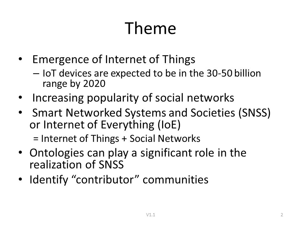 Theme Emergence of Internet of Things – IoT devices are expected to be in the billion range by 2020 Increasing popularity of social networks Smart Networked Systems and Societies (SNSS) or Internet of Everything (IoE) = Internet of Things + Social Networks Ontologies can play a significant role in the realization of SNSS Identify contributor communities V1.12