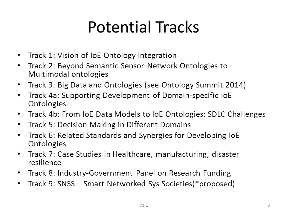 Potential Tracks Track 1: Vision of IoE Ontology Integration Track 2: Beyond Semantic Sensor Network Ontologies to Multimodal ontologies Track 3: Big Data and Ontologies (see Ontology Summit 2014) Track 4a: Supporting Development of Domain-specific IoE Ontologies Track 4b: From IoE Data Models to IoE Ontologies: SDLC Challenges Track 5: Decision Making in Different Domains Track 6: Related Standards and Synergies for Developing IoE Ontologies Track 7: Case Studies in Healthcare, manufacturing, disaster resilience Track 8: Industry-Government Panel on Research Funding Track 9: SNSS – Smart Networked Sys Societies(*proposed) V1.13