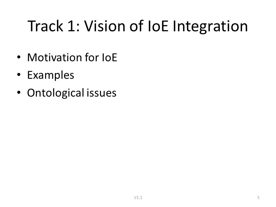 Track 1: Vision of IoE Integration Motivation for IoE Examples Ontological issues V1.15