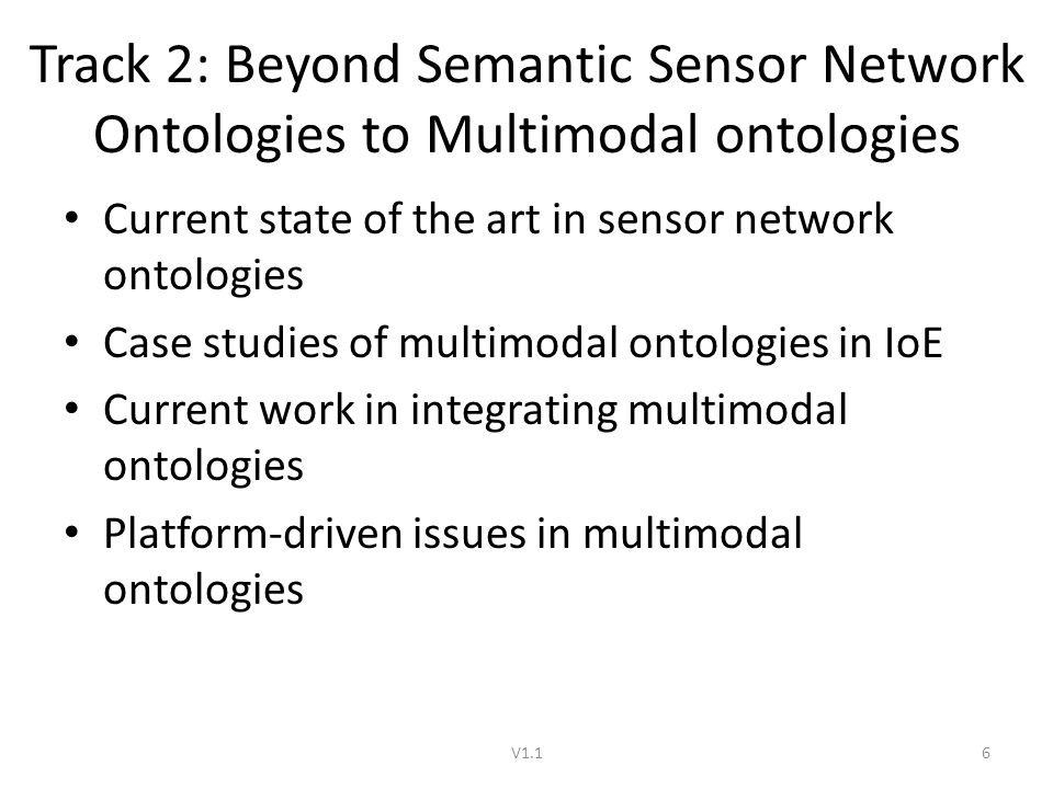 Track 2: Beyond Semantic Sensor Network Ontologies to Multimodal ontologies Current state of the art in sensor network ontologies Case studies of multimodal ontologies in IoE Current work in integrating multimodal ontologies Platform-driven issues in multimodal ontologies V1.16