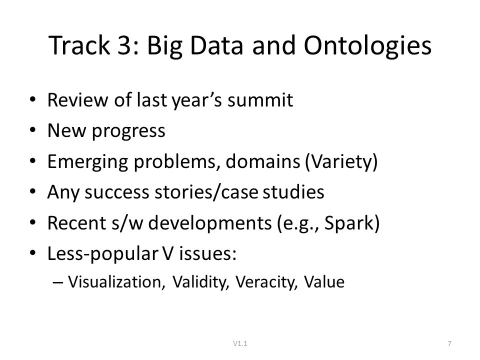 Track 3: Big Data and Ontologies Review of last year's summit New progress Emerging problems, domains (Variety) Any success stories/case studies Recent s/w developments (e.g., Spark) Less-popular V issues: – Visualization, Validity, Veracity, Value V1.17