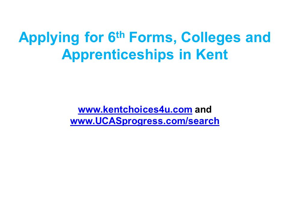 Applying for 6 th Forms, Colleges and Apprenticeships in Kent www.kentchoices4u.comwww.kentchoices4u.com and www.UCASprogress.com/search www.UCASprogress.com/search