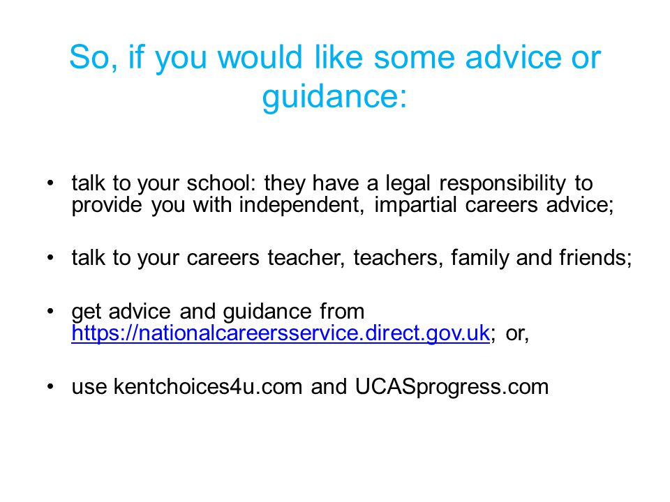 So, if you would like some advice or guidance: talk to your school: they have a legal responsibility to provide you with independent, impartial careers advice; talk to your careers teacher, teachers, family and friends; get advice and guidance from https://nationalcareersservice.direct.gov.uk; or, https://nationalcareersservice.direct.gov.uk use kentchoices4u.com and UCASprogress.com