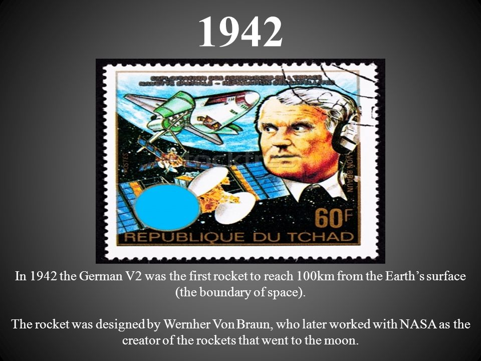 1942 In 1942 the German V2 was the first rocket to reach 100km from the Earth's surface (the boundary of space). The rocket was designed by Wernher Vo