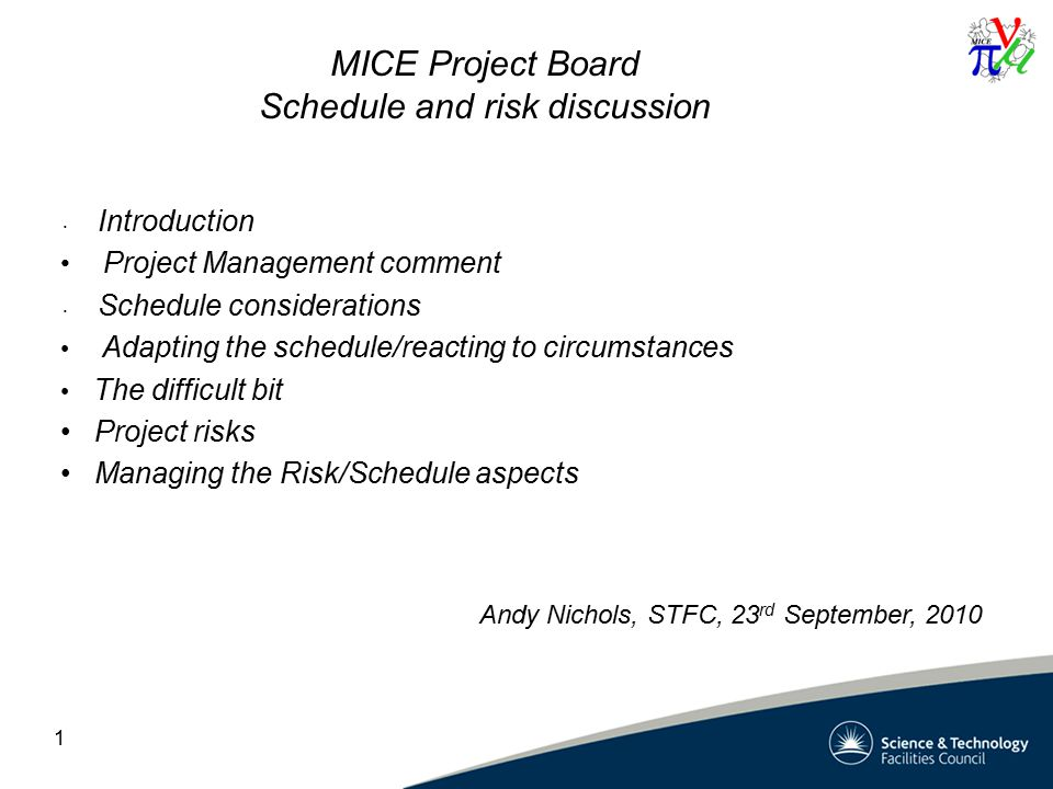 1 MICE Project Board Schedule and risk discussion Introduction Project Management comment Schedule considerations Adapting the schedule/reacting to circumstances The difficult bit Project risks Managing the Risk/Schedule aspects Andy Nichols, STFC, 23 rd September, 2010