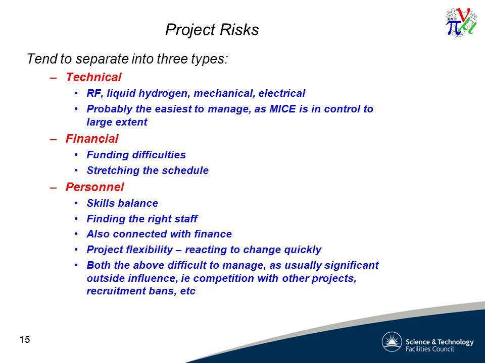 Project Risks Tend to separate into three types: –Technical RF, liquid hydrogen, mechanical, electrical Probably the easiest to manage, as MICE is in control to large extent –Financial Funding difficulties Stretching the schedule –Personnel Skills balance Finding the right staff Also connected with finance Project flexibility – reacting to change quickly Both the above difficult to manage, as usually significant outside influence, ie competition with other projects, recruitment bans, etc 15