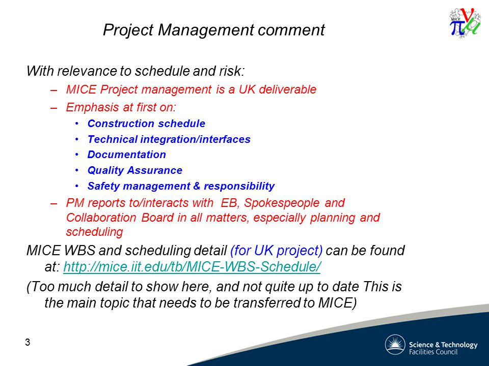 Project Management comment With relevance to schedule and risk: –MICE Project management is a UK deliverable –Emphasis at first on: Construction schedule Technical integration/interfaces Documentation Quality Assurance Safety management & responsibility –PM reports to/interacts with EB, Spokespeople and Collaboration Board in all matters, especially planning and scheduling MICE WBS and scheduling detail (for UK project) can be found at: http://mice.iit.edu/tb/MICE-WBS-Schedule/http://mice.iit.edu/tb/MICE-WBS-Schedule/ (Too much detail to show here, and not quite up to date This is the main topic that needs to be transferred to MICE) 3