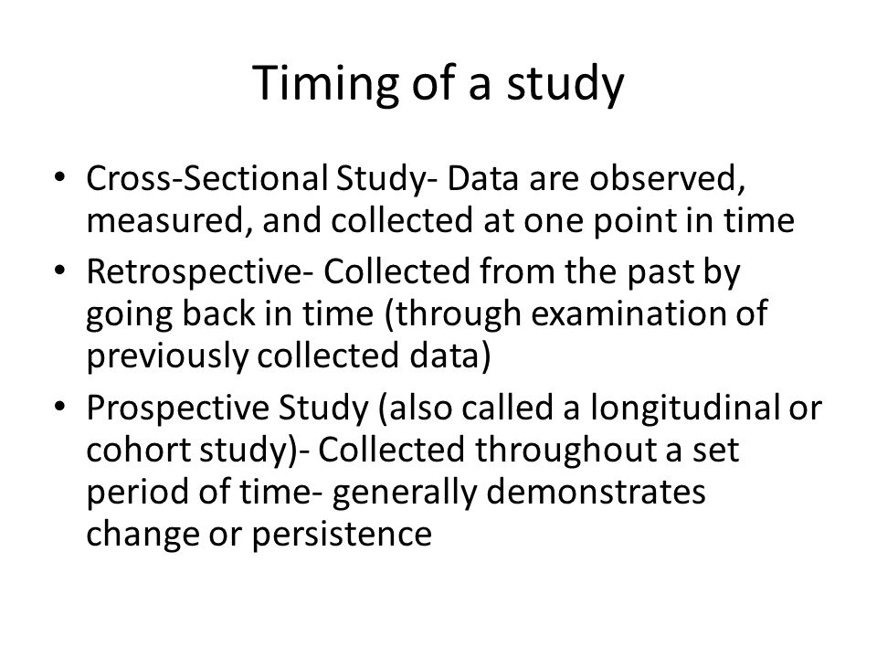 Timing of a study Cross-Sectional Study- Data are observed, measured, and collected at one point in time Retrospective- Collected from the past by goi
