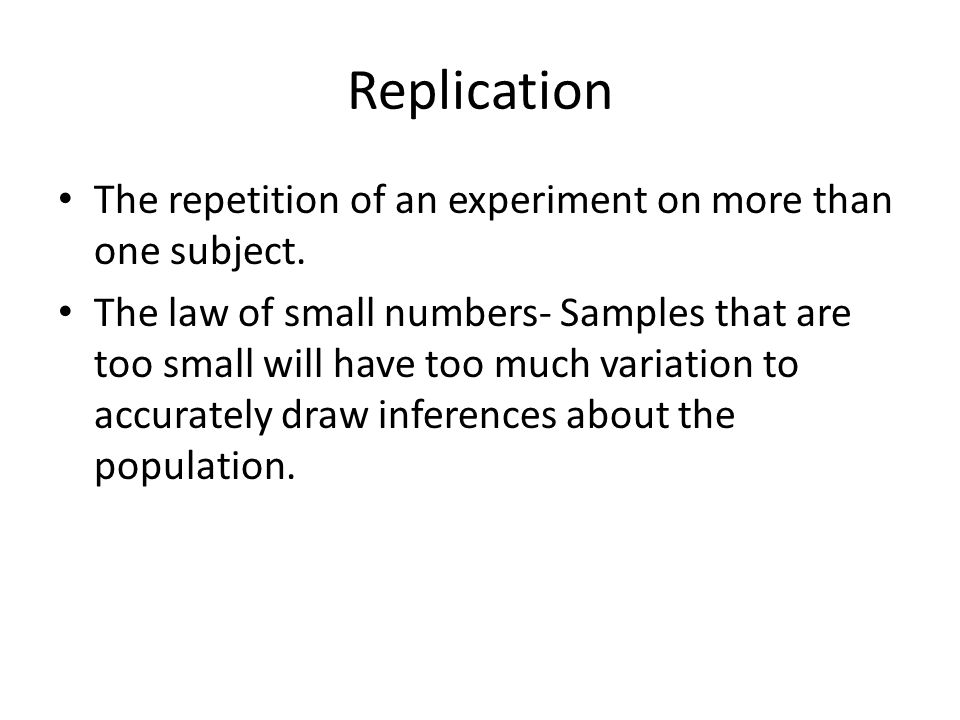 Replication The repetition of an experiment on more than one subject. The law of small numbers- Samples that are too small will have too much variatio