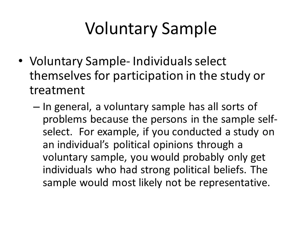 Voluntary Sample Voluntary Sample- Individuals select themselves for participation in the study or treatment – In general, a voluntary sample has all