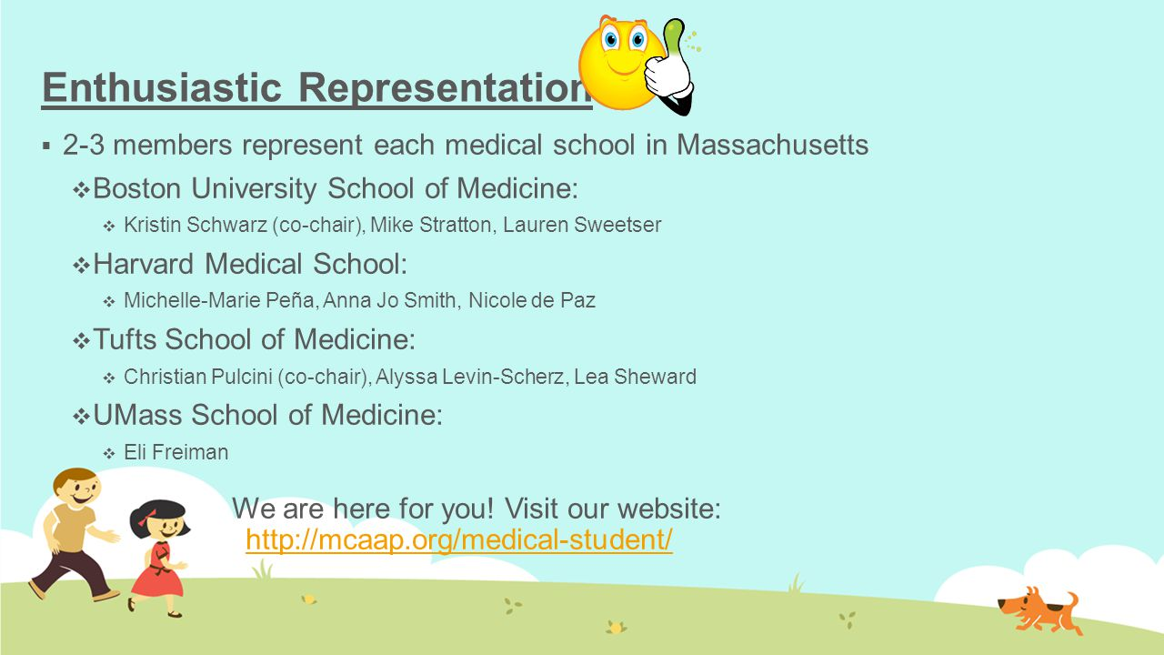Enthusiastic Representation  2-3 members represent each medical school in Massachusetts  Boston University School of Medicine:  Kristin Schwarz (co-chair), Mike Stratton, Lauren Sweetser  Harvard Medical School:  Michelle-Marie Peña, Anna Jo Smith, Nicole de Paz  Tufts School of Medicine:  Christian Pulcini (co-chair), Alyssa Levin-Scherz, Lea Sheward  UMass School of Medicine:  Eli Freiman We are here for you.