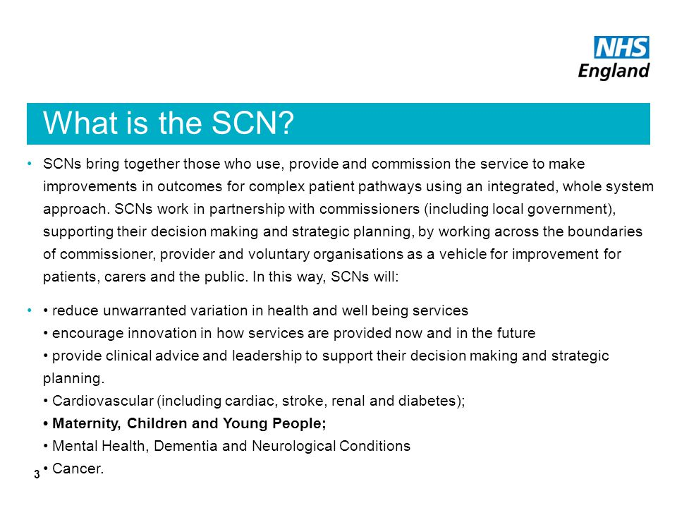 What is the SCN? SCNs bring together those who use, provide and commission the service to make improvements in outcomes for complex patient pathways u