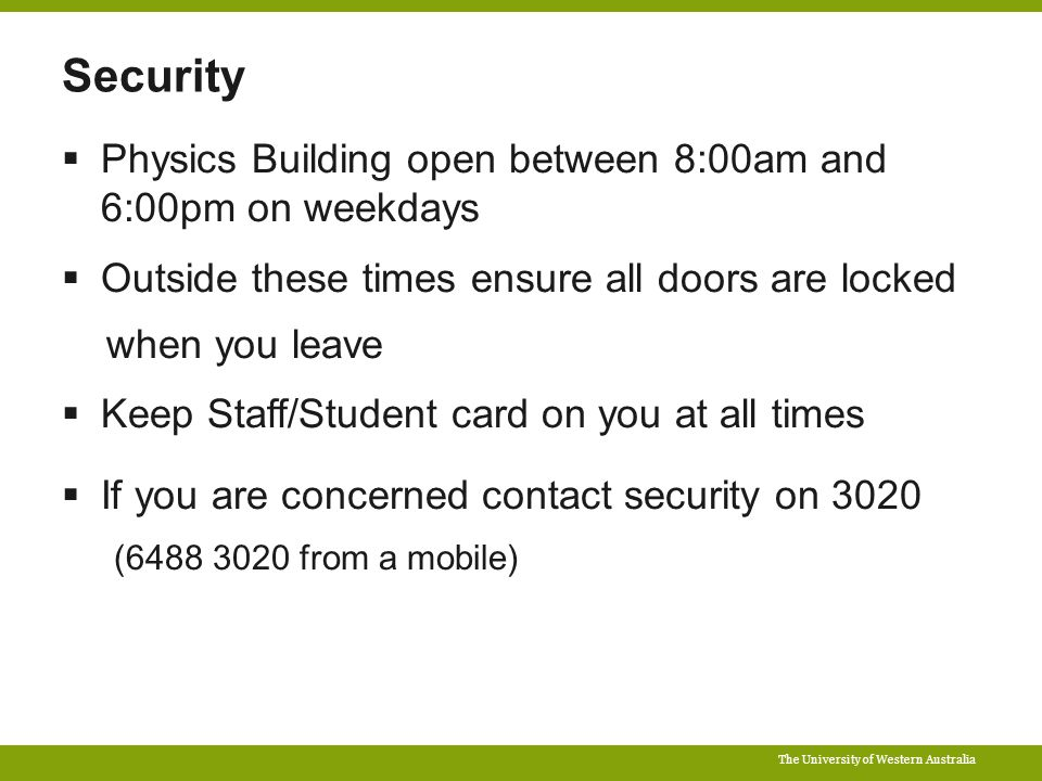 The University of Western Australia Security  Physics Building open between 8:00am and 6:00pm on weekdays  Outside these times ensure all doors are locked when you leave  Keep Staff/Student card on you at all times  If you are concerned contact security on 3020 (6488 3020 from a mobile)
