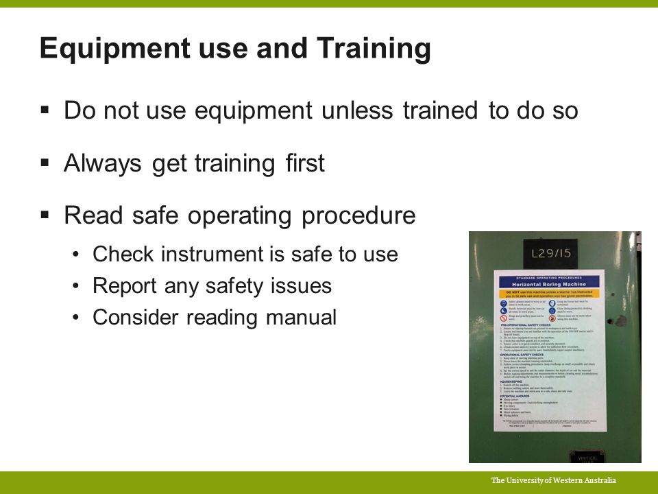 The University of Western Australia Equipment use and Training  Do not use equipment unless trained to do so  Always get training first  Read safe operating procedure Check instrument is safe to use Report any safety issues Consider reading manual